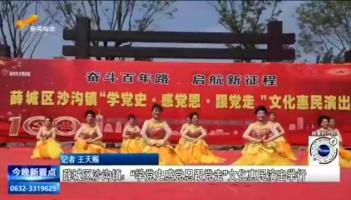 """薛城区沙沟镇:""""学党史感党恩跟党走""""文化惠民演出举行"""